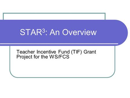 STAR 3 : An Overview Teacher Incentive Fund (TIF) Grant Project for the WS/FCS.