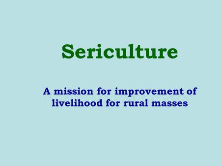 Sericulture A mission for improvement of livelihood for rural masses.