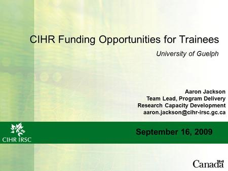 CIHR Funding Opportunities for Trainees September 16, 2009 University of Guelph Aaron Jackson Team Lead, Program Delivery Research Capacity Development.