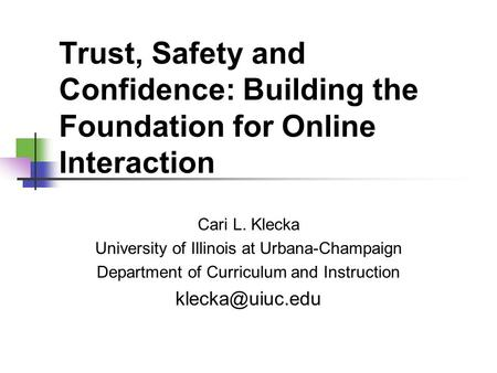 Trust, Safety and Confidence: Building the Foundation for Online Interaction Cari L. Klecka University of Illinois at Urbana-Champaign Department of Curriculum.