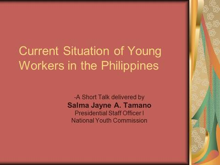 Current Situation of Young Workers in the Philippines -A Short Talk delivered by Salma Jayne A. Tamano Presidential Staff Officer I National Youth Commission.