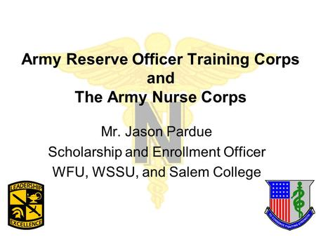 Army Reserve Officer Training Corps and The Army Nurse Corps Mr. Jason Pardue Scholarship and Enrollment Officer WFU, WSSU, and Salem College.