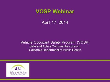 VOSP Webinar April 17, 2014 Vehicle Occupant Safety Program (VOSP) Safe and Active Communities Branch California Department of Public Health.