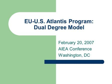 EU-U.S. Atlantis Program: Dual Degree Model February 20, 2007 AIEA Conference Washington, DC.