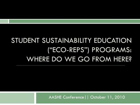 "STUDENT SUSTAINABILITY EDUCATION (""ECO-REPS"") PROGRAMS: WHERE DO WE GO FROM HERE? AASHE Conference