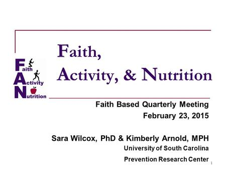 1 F AN F aith, A ctivity, & N utrition Faith Based Quarterly Meeting February 23, 2015 Sara Wilcox, PhD & Kimberly Arnold, MPH University of South Carolina.