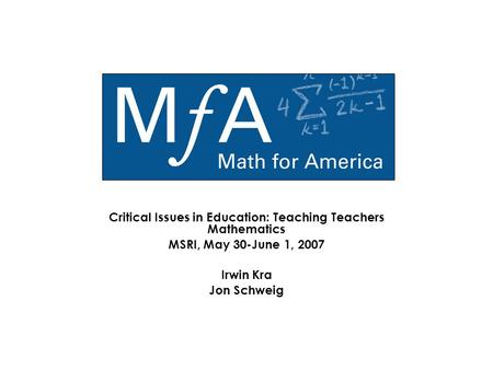 Critical Issues in Education: Teaching Teachers Mathematics MSRI, May 30-June 1, 2007 Irwin Kra Jon Schweig.