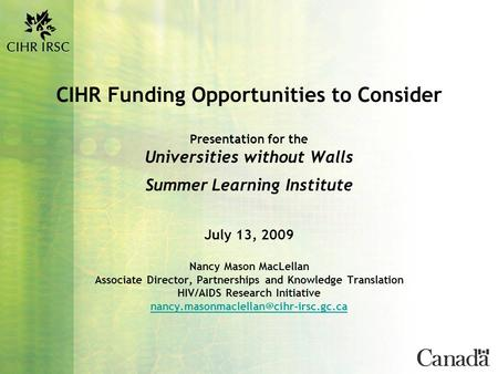 CIHR Funding Opportunities to Consider Presentation for the Universities without Walls Summer Learning Institute July 13, 2009 Nancy Mason MacLellan Associate.