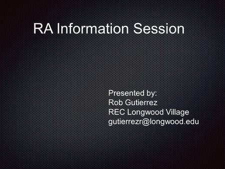 RA Information Session Presented by: Rob Gutierrez REC Longwood Village