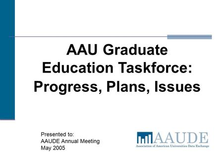 AAU Graduate Education Taskforce: Progress, Plans, Issues Presented to: AAUDE Annual Meeting May 2005.