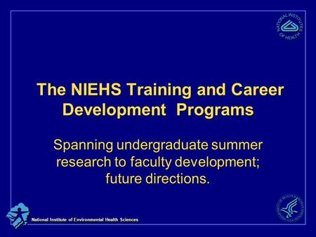 National Institute of Environmental Health Sciences The NIEHS Training and Career Development Programs The NIEHS Training and Career Development Programs.