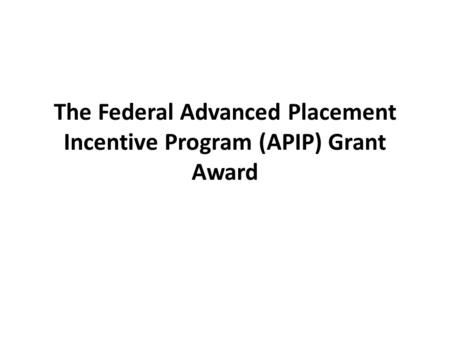 The Federal Advanced Placement Incentive Program (APIP) Grant Award.