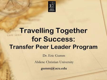 Travelling Together for Success: Transfer Peer Leader Program Dr. Eric Gumm Abilene Christian University