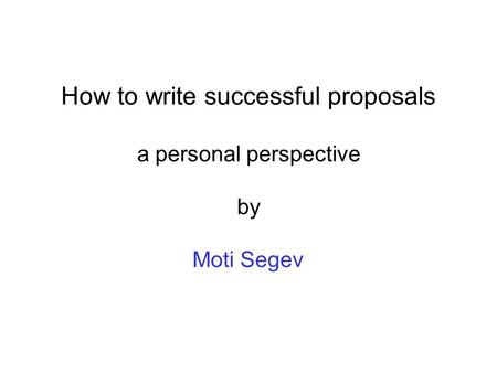 How to write successful proposals a personal perspective by Moti Segev.