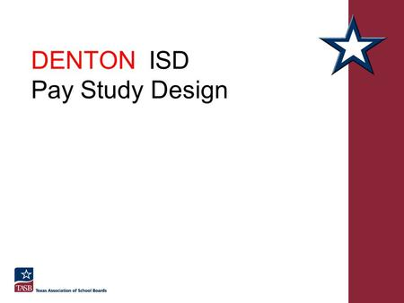 DENTON ISD Pay Study Design Pay System Objectives and Strategies Pay for job value Pay for the job responsibility level Pay compared to other employers.