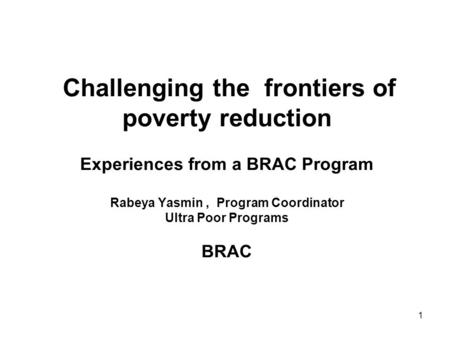 1 Challenging the frontiers of poverty reduction Experiences from a BRAC Program Rabeya Yasmin, Program Coordinator Ultra Poor Programs BRAC.