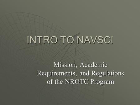 INTRO TO NAVSCI Mission, Academic Requirements, and Regulations of the NROTC Program.