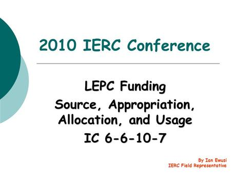2010 IERC Conference LEPC Funding Source, Appropriation, Allocation, and Usage IC 6-6-10-7 By Ian Ewusi IERC Field Representative.