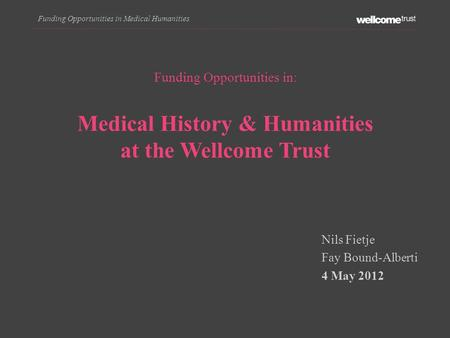 Funding Opportunities in Medical Humanities Funding Opportunities in: Medical History & Humanities at the Wellcome Trust Nils Fietje Fay Bound-Alberti.