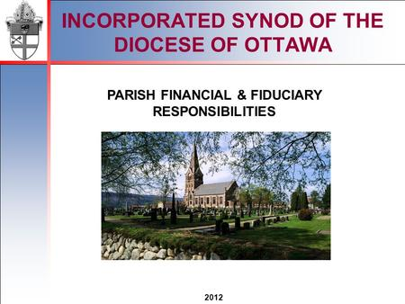2012 INCORPORATED SYNOD OF THE DIOCESE OF OTTAWA PARISH FINANCIAL & FIDUCIARY RESPONSIBILITIES.