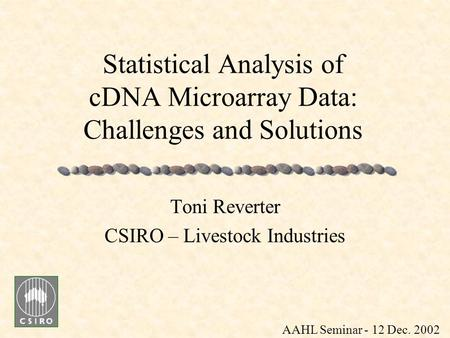 Statistical Analysis of cDNA Microarray Data: Challenges and Solutions Toni Reverter CSIRO – Livestock Industries AAHL Seminar - 12 Dec. 2002.