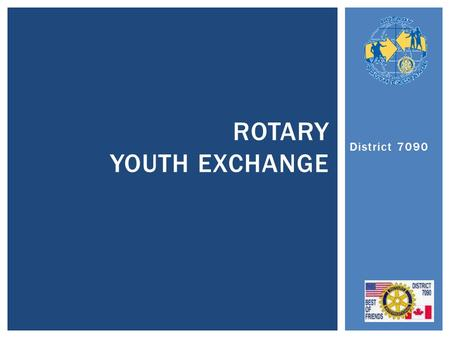 District 7090 ROTARY YOUTH EXCHANGE.  Introduction Aad / Youth District level  History & Why we do it  How it works / Qualifications / Costs.