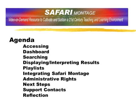Agenda Accessing Dashboard Searching Displaying/Interpreting Results Playlists Integrating Safari Montage Administrative Rights Next Steps Support Contacts.
