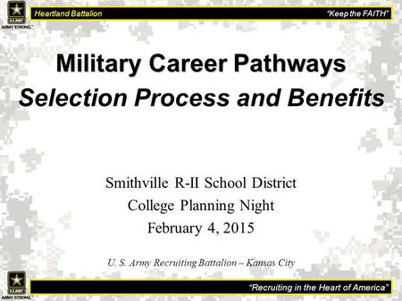 """Recruiting in the Heart of America"" Heartland Battalion ""Keep the FAITH"" Military Career Pathways Selection Process and Benefits U. S. Army Recruiting."