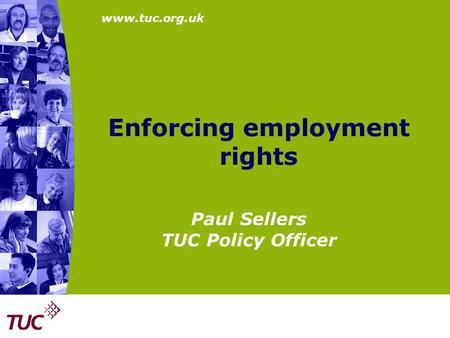 Www.tuc.org.uk Enforcing employment rights Paul Sellers TUC Policy Officer.