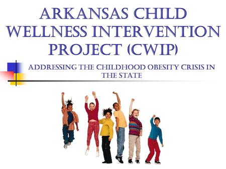 ARKANSAS CHILD WELLNESS INTERVENTION PROJECT (CWIP) Addressing the childhood obesity crisis in the state.