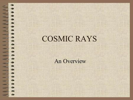 COSMIC RAYS An Overview. Cosmic rays-a long story C.T.R Wilson discovered in 1900 the continuous atmospheric ionization. It was believed to be due to.
