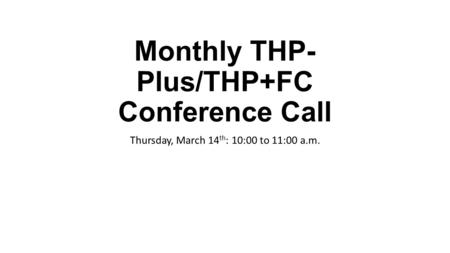 Monthly THP- Plus/THP+FC Conference Call Thursday, March 14 th : 10:00 to 11:00 a.m.
