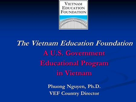 The Vietnam Education Foundation A U.S. Government Educational Program in Vietnam Phuong Nguyen, Ph.D. VEF Country Director.