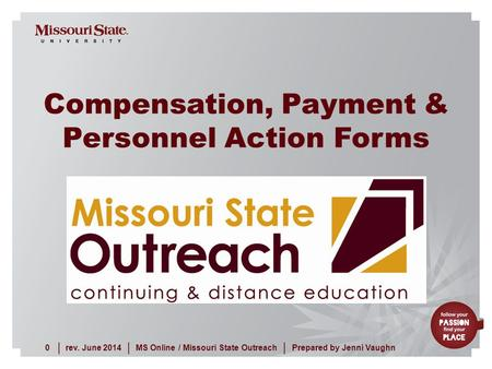 Rev. June 20140MS Online / Missouri State Outreach ||| Prepared by Jenni Vaughn Compensation, Payment & Personnel Action Forms.