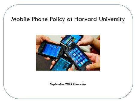 Mobile Phone Policy at Harvard University September 2014 Overview.