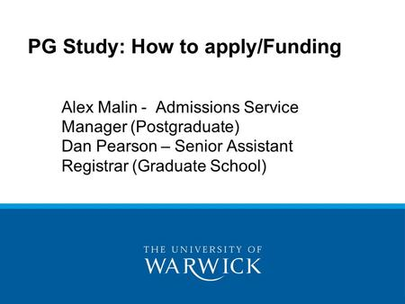 PG Study: How to apply/Funding Alex Malin - Admissions Service Manager (Postgraduate) Dan Pearson – Senior Assistant Registrar (Graduate School)