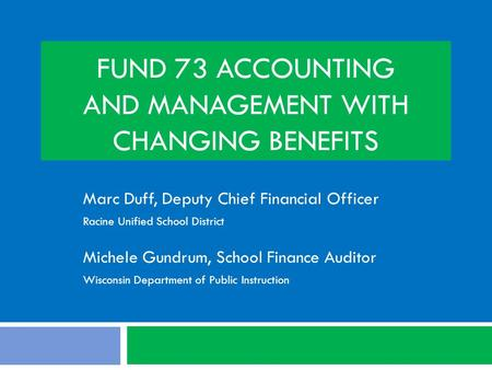 FUND 73 ACCOUNTING AND MANAGEMENT WITH CHANGING BENEFITS Marc Duff, Deputy Chief Financial Officer Racine Unified School District Michele Gundrum, School.
