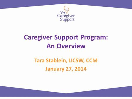 Caregiver Support Program: An Overview Tara Stablein, LICSW, CCM January 27, 2014.