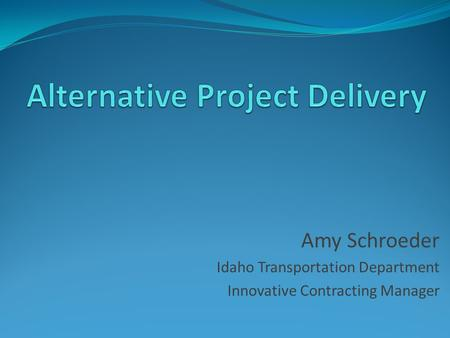 Amy Schroeder Idaho Transportation Department Innovative Contracting Manager.