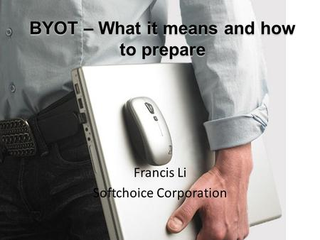 BYOT – What it means and how to prepare Francis Li Softchoice Corporation.