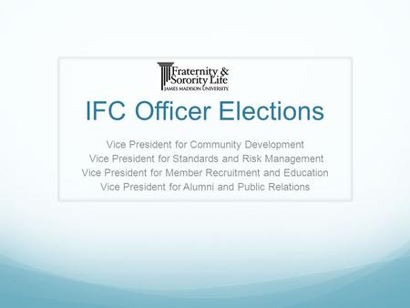 IFC Officer Elections Vice President for Community Development Vice President for Standards and Risk Management Vice President for Member Recruitment and.