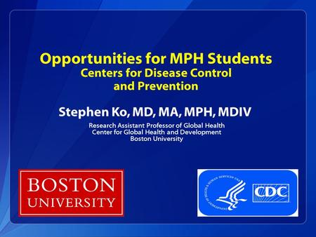 Opportunities for MPH Students Centers for Disease Control and Prevention Stephen Ko, MD, MA, MPH, MDIV Research Assistant Professor of Global Health Center.