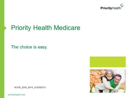 Priorityhealth.com Priority Health Medicare The choice is easy. NCMS_6000_6014_A 05092013.