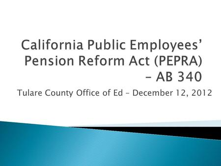 Tulare County Office of Ed – December 12, 2012.  PEPRA Summary of Reform Provisions  Cap on Pensionable Compensation  Types of Pensionable Compensation.