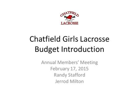 Chatfield Girls Lacrosse Budget Introduction Annual Members' Meeting February 17, 2015 Randy Stafford Jerrod Milton.