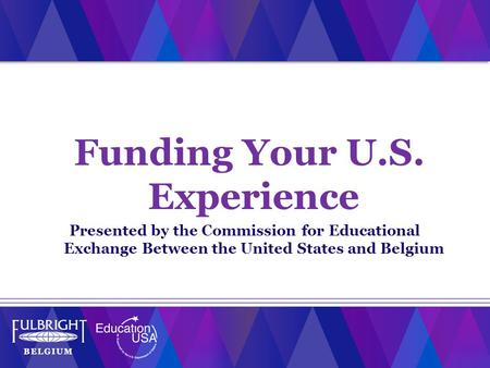 Funding Your U.S. Experience Presented by the Commission for Educational Exchange Between the United States and Belgium.