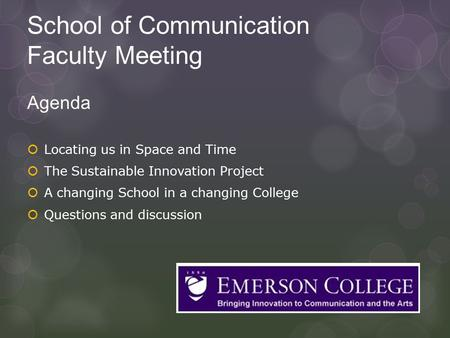 School of Communication Faculty Meeting Agenda  Locating us in Space and Time  The Sustainable Innovation Project  A changing School in a changing College.