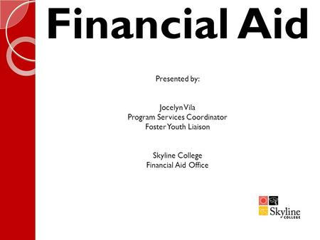 Financial Aid Presented by: Jocelyn Vila Program Services Coordinator Foster Youth Liaison Skyline College Financial Aid Office.