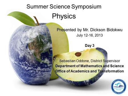 Summer Science Symposium Physics Presented by Mr. Dickson Bidokwu July 12-16, 2013 Day 3 Sebastian Oddone, District Supervisor Department of Mathematics.
