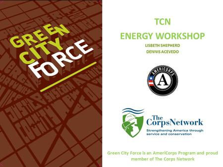 TCN ENERGY WORKSHOP LISBETH SHEPHERD DENNIS ACEVEDO Green City Force is an AmeriCorps Program and proud member of The Corps Network.